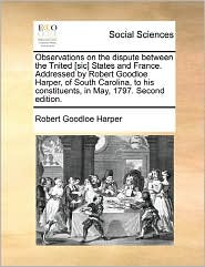 Observations On The Dispute Between The Tnited [Sic] States And France. Addressed By Robert Goodloe Harper, Of South Carolina, To His Constituents, In May, 1797. Second Edition. - Robert Goodloe Harper