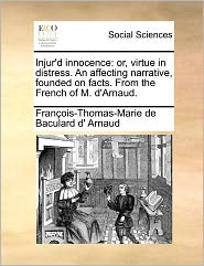 Injur'd Innocence: Or, Virtue in Distress. an Affecting Narrative, Founded on Facts. from the French of M. D'Arnaud.