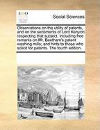 Observations on the utility of patents, and on the sentiments of Lord Kenyon respecting that subject. Including free remarks on Mr. Beetham's patent ... who solicit for patents. The fourth edition.