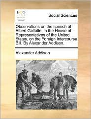 Observations On The Speech Of Albert Gallatin, In The House Of Representatives Of The United States, On The Foreign Intercourse Bill. By Alexander Addison. - Alexander Addison