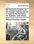 Mr. Harper's Speech, on the Foreign Intercourse Bill, in Reply to Mr. Nicholas, Mr. Gallatin, and Others.