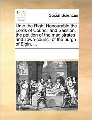 Unto The Right Honourable The Lords Of Council And Session, The Petition Of The Magistrates And Town-Council Of The Burgh Of Elgin, ... - See Notes Multiple Contributors