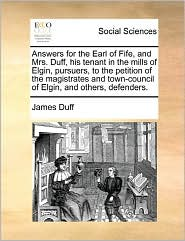 Answers For The Earl Of Fife, And Mrs. Duff, His Tenant In The Mills Of Elgin, Pursuers, To The Petition Of The Magistrates And Town-Council Of Elgin, And Others, Defenders. - James Duff