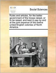 Rules And Articles, For The Better Government Of The Troops Raised, Or To Be Raised, And Kept In Pay By And At The Joint Expence Of The Twelve United English Colonies Of North America. - See Notes Multiple Contributors