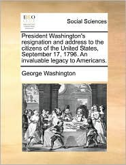 President Washington's Resignation And Address To The Citizens Of The United States, September 17, 1796. An Invaluable Legacy To Americans. - George Washington