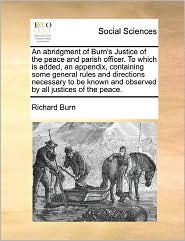 An Abridgment Of Burn's Justice Of The Peace And Parish Officer. To Which Is Added, An Appendix, Containing Some General Rules And Directions Necessary To Be Known And Observed By All Justices Of The Peace. - Richard Burn