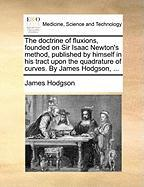 The Doctrine of Fluxions, Founded on Sir Isaac Newton's Method, Published by Himself in His Tract Upon the Quadrature of Curves. by James Hodgson, ...