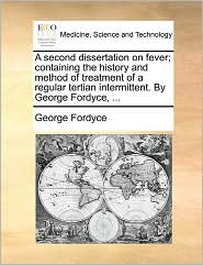 A second dissertation on fever; containing the history and method of treatment of a regular tertian intermittent. By George Fordyce, ...