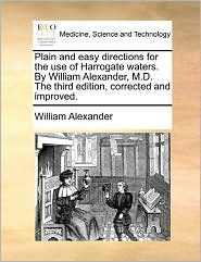 Plain And Easy Directions For The Use Of Harrogate Waters. By William Alexander, M.D. The Third Edition, Corrected And Improved. - William Alexander