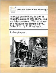An Essay On The Fistula In Ano, In Which The Opinions Of G. Hume, Esq. Are Fully Considered. With Strictures On A Review Of His Pamphlet By C. Archer Esq. By E. Geoghegan, ... - E. Geoghegan