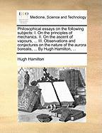 Philosophical Essays on the Following Subjects: I. on the Principles of Mechanics. II. on the Ascent of Vapours, ... III. Observations and Conjectures