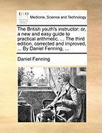 The British Youth's Instructor: Or, a New and Easy Guide to Practical Arithmetic. ... the Third Edition, Corrected and Improved, ... by Daniel Fenning