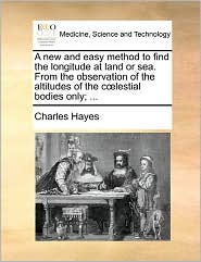 A New And Easy Method To Find The Longitude At Land Or Sea. From The Observation Of The Altitudes Of The C Lestial Bodies Only; ... - Charles Hayes