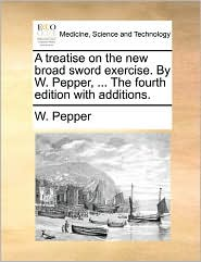 A Treatise On The New Broad Sword Exercise. By W. Pepper, ... The Fourth Edition With Additions. - W. Pepper