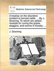 A Treatise On The Disorders Incident To Horned Cattle, ... By J. Downing. To Which Are Added, Receipts For Curing The Gripes, Staggers, And Worms In Horses; ... - J. Downing