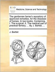 The Gentleman Farrier's Repository Of Approved Remedies, For The Diseases Of Horses. In Two Books. Containing, I. The Surgical; Ii. The Medical Part Of Practical Farriery; ... By J. Bartlet, ... - J. Bartlet