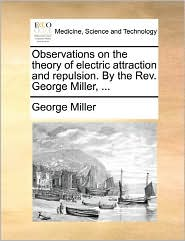 Observations on the theory of electric attraction and repulsion. By the Rev. George Miller, ... - George Miller