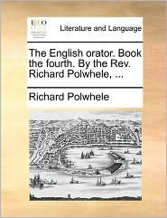 The English Orator. Book The Fourth. By The Rev. Richard Polwhele, ... - Richard Polwhele