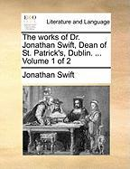The Works of Dr. Jonathan Swift, Dean of St. Patrick's, Dublin. ... Volume 1 of 2