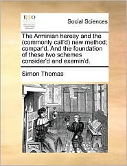 The Arminian Heresy And The (Commonly Call'D) New Method; Compar'D. And The Foundation Of These Two Schemes Consider'D And Examin'D. - Simon Thomas