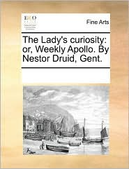 The Lady's curiosity: or, Weekly Apollo. By Nestor Druid, Gent. - See Notes Multiple Contributors
