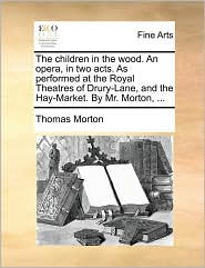 The children in the wood. An opera, in two acts. As performed at the Royal Theatres of Drury-Lane, and the Hay-Market. By Mr. Morton, ... - Thomas Morton