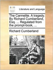 The Carmelite. A tragedy. By Richard Cumberland, Esq. ... Regulated from the prompt-book, ...
