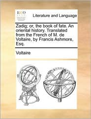 Zadig; or, the book of fate. An oriental history. Translated from the French of M. de Voltaire, by Francis Ashmore, Esq. - Voltaire