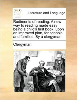 Rudiments of reading. A new way to reading made easy being a child's first book, upon an improved plan, for schools and families. By a clergyman. - Clergyman