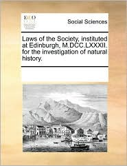 Laws of the Society, instituted at Edinburgh, M.DCC.LXXXII. for the investigation of natural history.