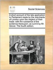A short account of the late application to Parliament made by the merchants of London upon the neglect of their trade: with the substance of the evidence thereupon; as sum'd by Mr. Glover. The fourth edition. - See Notes Multiple Contributors