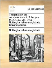 Thoughts on the commencement of the year M,DCC,XCVIII. By a Nottinghamshire magistrate. Second edition. - Nottinghamshire Nottinghamshire magistrate