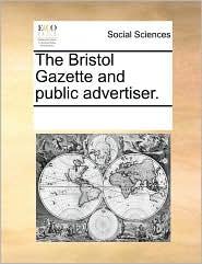 The Bristol Gazette and Public Advertiser.