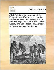 A brief state of the produce of the Bridge House Estate, and how the same has been disposed of, for the year ending Christmas 1795. Joseph Speck, and John Redhead, wardens or keepers of London Bridge. - See Notes Multiple Contributors