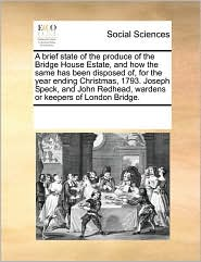 A brief state of the produce of the Bridge House Estate, and how the same has been disposed of, for the year ending Christmas, 1793. Joseph Speck, and John Redhead, wardens or keepers of London Bridge. - See Notes Multiple Contributors