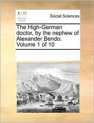 The High-German doctor, by the nephew of Alexander Bendo. Volume 1 of 10 - See Notes Multiple Contributors