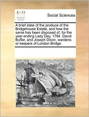 A brief state of the produce of the Bridgehouse Estate, and how the same has been disposed of, for the year ending Lady Day, 1784. David Buffar, and Joseph Dixon, wardens or keepers of London Bridge. - See Notes Multiple Contributors