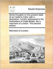 Some thoughts on the present state of our trade to India; with a dedication, humbly addressed to the freeholders of Great-Britain. By a merchant of London. The second edition. - Merchant of Merchant of London