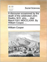 A discourse occasioned by the death of the celebrated John Dealtry, M.D. who, ... died March XXV. MDCCLXXIII. By William Cooper, ... - William Cooper