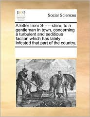 A letter from S------shire, to a gentleman in town, concerning a turbulent and seditious faction which has lately infested that part of the country. - See Notes Multiple Contributors