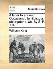 A letter to a friend. Occasioned by Epistola objurgatoria, & c. By S.P.B. - William King