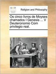 OS Cinco Livros de Moyses Chamados I Genesis ... V Deuteronomio Com Privilegio Real.