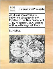 An illustration of various important passages in the Epistles of the New Testament; ... By N. Nisbett, M.A. Second edition, with large additions. - N. Nisbett