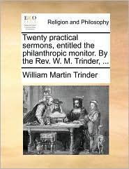 Twenty practical sermons, entitled the philanthropic monitor. By the Rev. W. M. Trinder, ... - William Martin Trinder