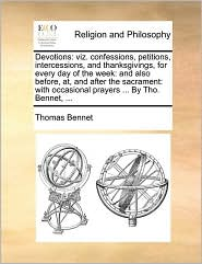 Devotions: viz. confessions, petitions, intercessions, and thanksgivings, for every day of the week: and also before, at, and after the sacrament: with occasional prayers ... By Tho. Bennet, ... - Thomas Bennet