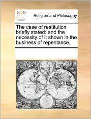 The case of restitution briefly stated: and the necessity of it shown in the business of repentance. - See Notes Multiple Contributors