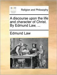 A discourse upon the life and character of Christ. By Edmund Law, ... - Edmund Law