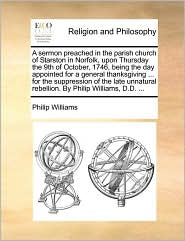A sermon preached in the parish church of Starston in Norfolk, upon Thursday the 9th of October, 1746, being the day appointed for a general thanksgiving ... for the suppression of the late unnatural rebellion. By Philip Williams, D.D. ... - Philip Williams