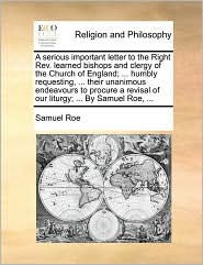 A serious important letter to the Right Rev. learned bishops and clergy of the Church of England; ... humbly requesting, ... their unanimous endeavours to procure a revisal of our liturgy; ... By Samuel Roe, ... - Samuel Roe