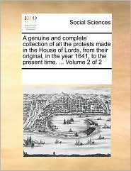 A genuine and complete collection of all the protests made in the House of Lords, from their original, in the year 1641, to the present time. ... Volume 2 of 2 - See Notes Multiple Contributors